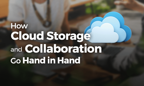 How Cloud Storage and Collaboration Go Hand in Hand